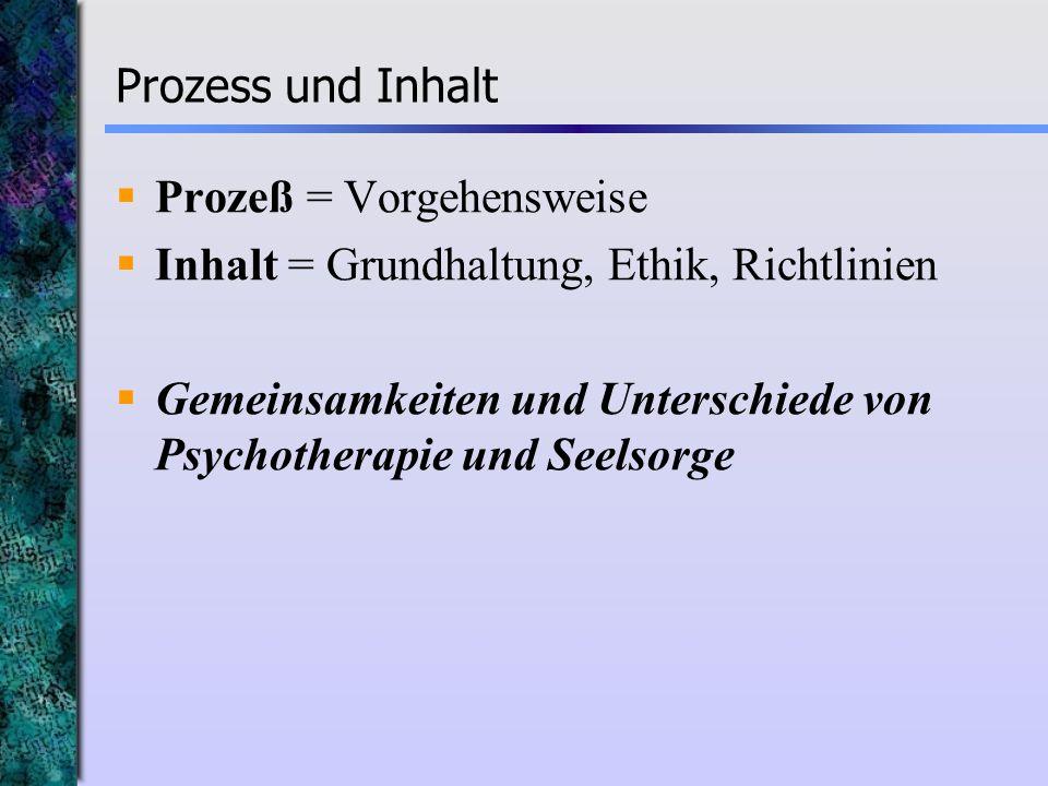 Prozess und Inhalt Prozeß = Vorgehensweise Inhalt = Grundhaltung, Ethik, Richtlinien Gemeinsamkeiten und Unterschiede von Psychotherapie und Seelsorge