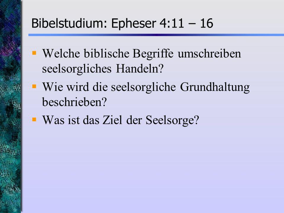 Bibelstudium: Epheser 4:11 – 16 Welche biblische Begriffe umschreiben seelsorgliches Handeln? Wie wird die seelsorgliche Grundhaltung beschrieben? Was