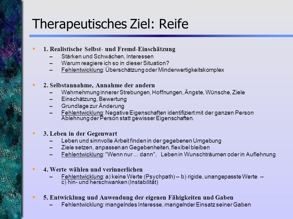 Therapeutisches Ziel: Reife 1. Realistische Selbst- und Fremd-Einschätzung –Stärken und Schwächen, Interessen –Warum reagiere ich so in dieser Situati