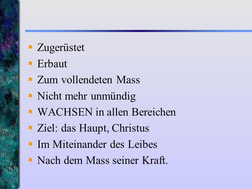 Zugerüstet Erbaut Zum vollendeten Mass Nicht mehr unmündig WACHSEN in allen Bereichen Ziel: das Haupt, Christus Im Miteinander des Leibes Nach dem Mas
