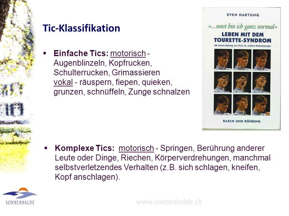 Tic-Klassifikation Einfache Tics: motorisch - Augenblinzeln, Kopfrucken, Schulterrucken, Grimassieren vokal - räuspern, fiepen, quieken, grunzen, schnüffeln, Zunge schnalzen Komplexe Tics: motorisch - Springen, Berührung anderer Leute oder Dinge, Riechen, Körperverdrehungen, manchmal selbstverletzendes Verhalten (z.B.