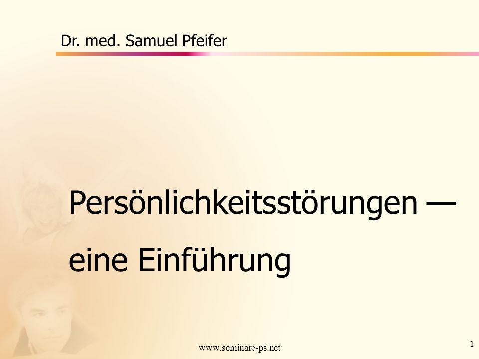 1 www.seminare-ps.net Persönlichkeitsstörungen eine Einführung Dr. med. Samuel Pfeifer