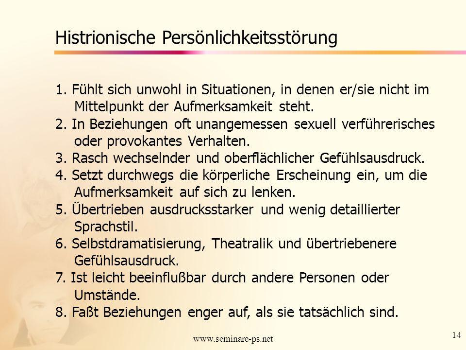 14 www.seminare-ps.net Histrionische Persönlichkeitsstörung 1. Fühlt sich unwohl in Situationen, in denen er/sie nicht im Mittelpunkt der Aufmerksamke
