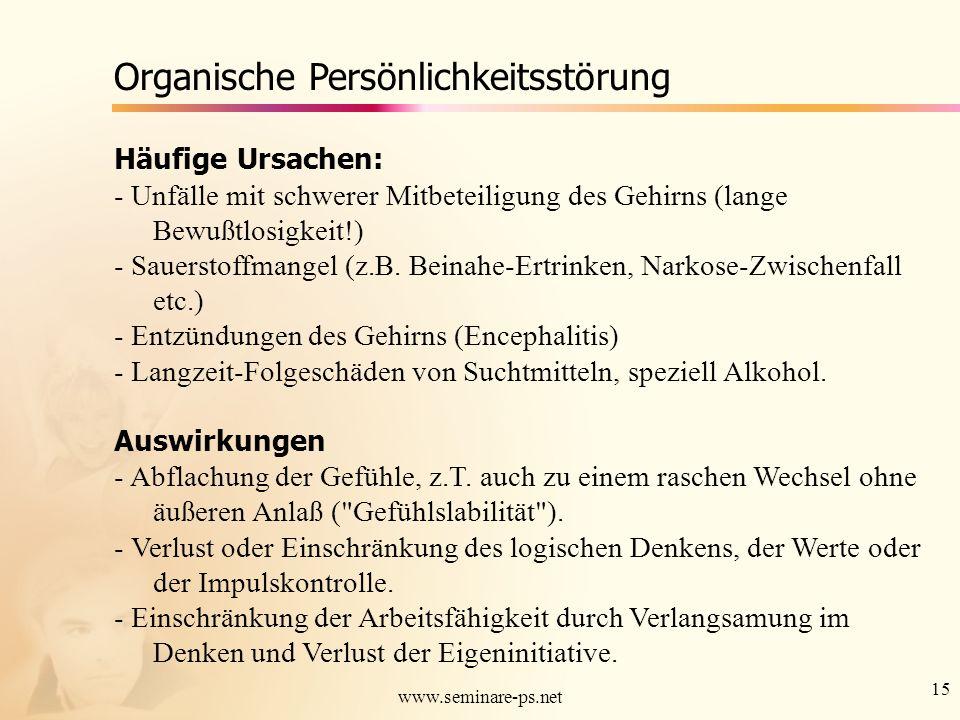 15 www.seminare-ps.net Organische Persönlichkeitsstörung Häufige Ursachen: - Unfälle mit schwerer Mitbeteiligung des Gehirns (lange Bewußtlosigkeit!)