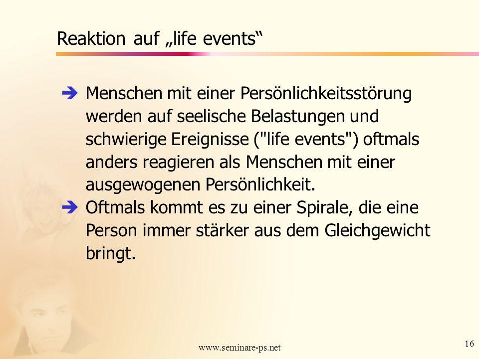 16 www.seminare-ps.net Reaktion auf life events Menschen mit einer Persönlichkeitsstörung werden auf seelische Belastungen und schwierige Ereignisse (