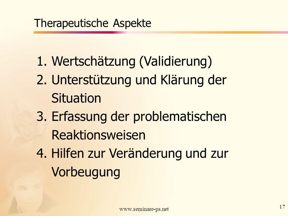17 www.seminare-ps.net Therapeutische Aspekte 1. Wertschätzung (Validierung) 2. Unterstützung und Klärung der Situation 3. Erfassung der problematisch