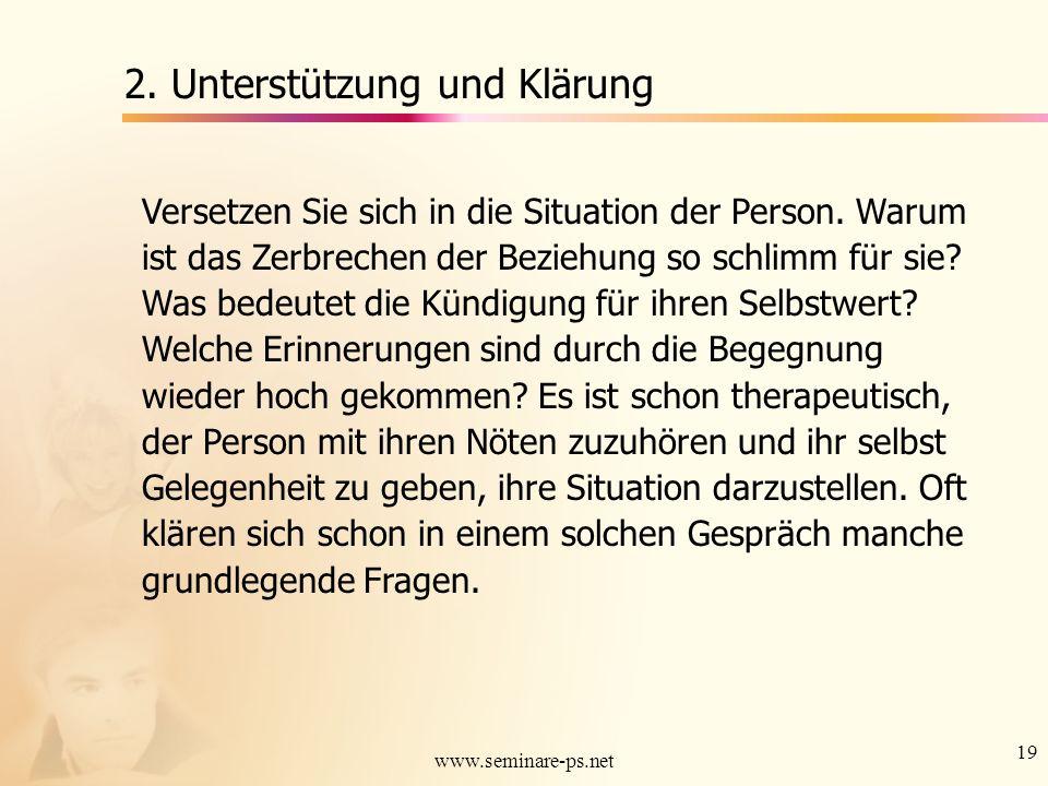 19 www.seminare-ps.net 2. Unterstützung und Klärung Versetzen Sie sich in die Situation der Person. Warum ist das Zerbrechen der Beziehung so schlimm