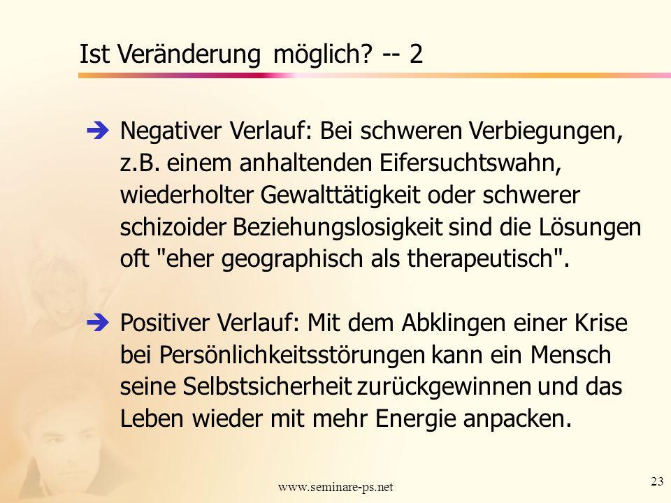 23 www.seminare-ps.net Ist Veränderung möglich? -- 2 Negativer Verlauf: Bei schweren Verbiegungen, z.B. einem anhaltenden Eifersuchtswahn, wiederholte