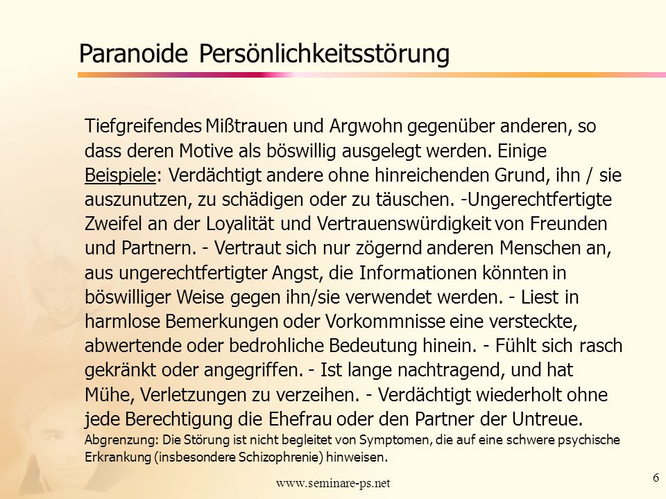 6 www.seminare-ps.net Paranoide Persönlichkeitsstörung Tiefgreifendes Mißtrauen und Argwohn gegenüber anderen, so dass deren Motive als böswillig ausg