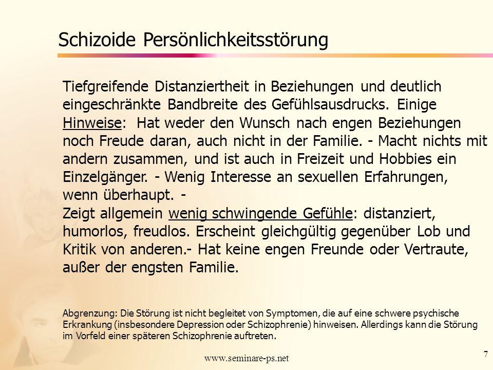 7 www.seminare-ps.net Schizoide Persönlichkeitsstörung Tiefgreifende Distanziertheit in Beziehungen und deutlich eingeschränkte Bandbreite des Gefühls