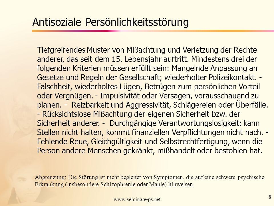 8 www.seminare-ps.net Antisoziale Persönlichkeitsstörung Tiefgreifendes Muster von Mißachtung und Verletzung der Rechte anderer, das seit dem 15. Lebe