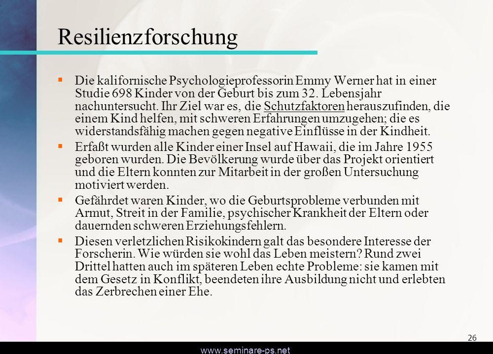 www.seminare-ps.net 26 Resilienzforschung Die kalifornische Psychologieprofessorin Emmy Werner hat in einer Studie 698 Kinder von der Geburt bis zum 3