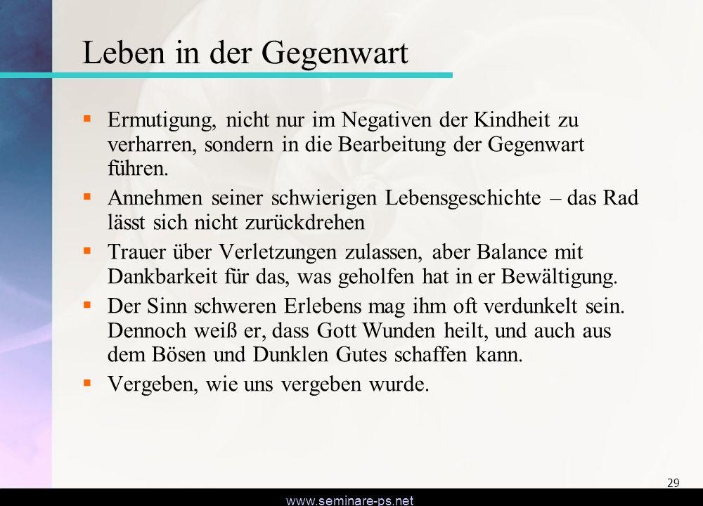 www.seminare-ps.net 29 Leben in der Gegenwart Ermutigung, nicht nur im Negativen der Kindheit zu verharren, sondern in die Bearbeitung der Gegenwart f