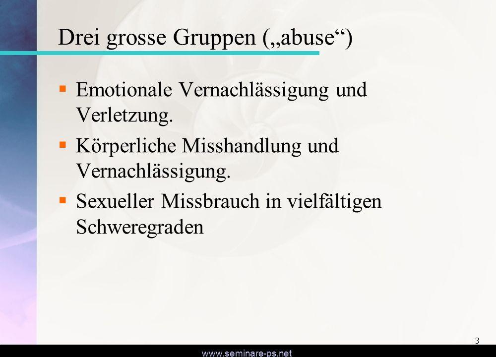 www.seminare-ps.net 3 Drei grosse Gruppen (abuse) Emotionale Vernachlässigung und Verletzung. Körperliche Misshandlung und Vernachlässigung. Sexueller