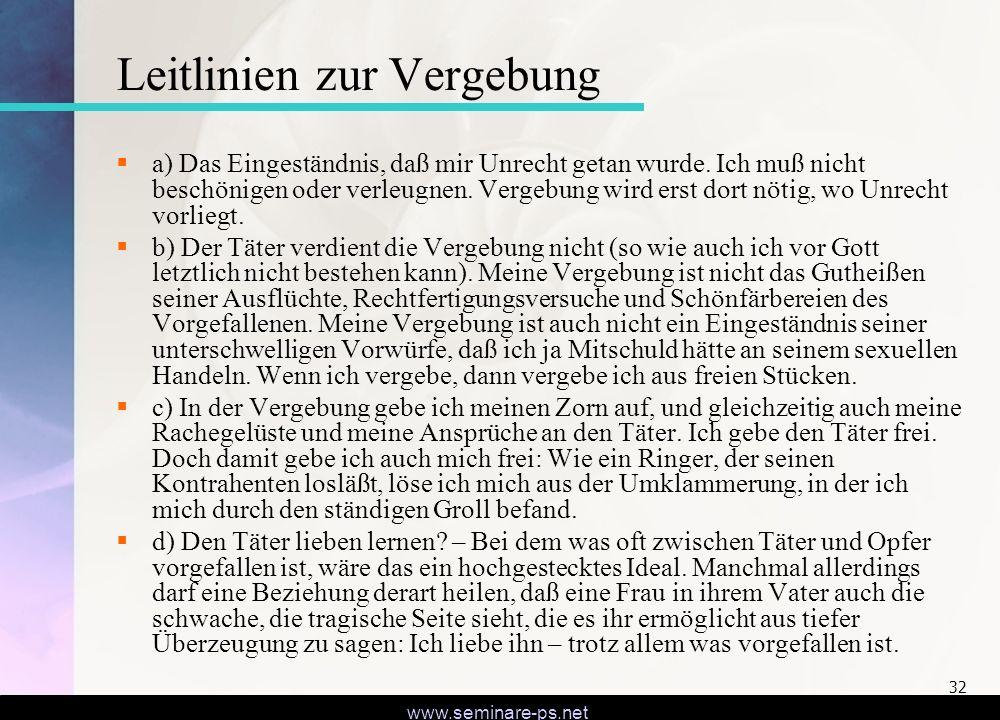 www.seminare-ps.net 32 Leitlinien zur Vergebung a) Das Eingeständnis, daß mir Unrecht getan wurde. Ich muß nicht beschönigen oder verleugnen. Vergebun
