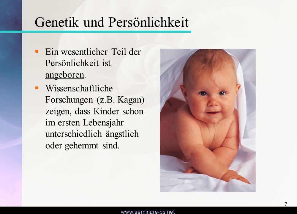 www.seminare-ps.net 7 Genetik und Persönlichkeit Ein wesentlicher Teil der Persönlichkeit ist angeboren. Wissenschaftliche Forschungen (z.B. Kagan) ze