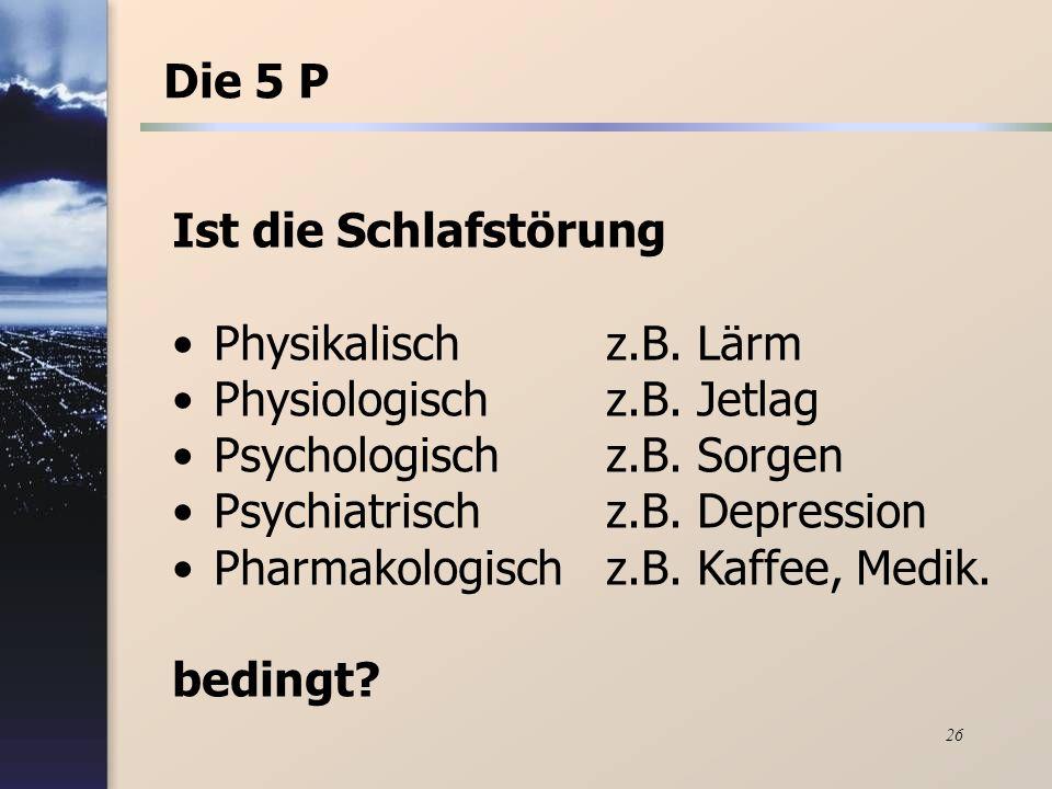 26 Ist die Schlafstörung Physikalischz.B. Lärm Physiologischz.B. Jetlag Psychologischz.B. Sorgen Psychiatrischz.B. Depression Pharmakologischz.B. Kaff