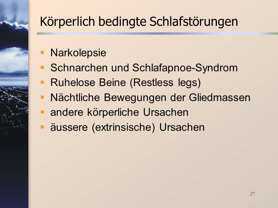 27 Körperlich bedingte Schlafstörungen Narkolepsie Schnarchen und Schlafapnoe-Syndrom Ruhelose Beine (Restless legs) Nächtliche Bewegungen der Gliedma