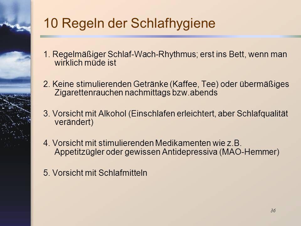 36 10 Regeln der Schlafhygiene 1. Regelmäßiger Schlaf-Wach-Rhythmus; erst ins Bett, wenn man wirklich müde ist 2. Keine stimulierenden Getränke (Kaffe