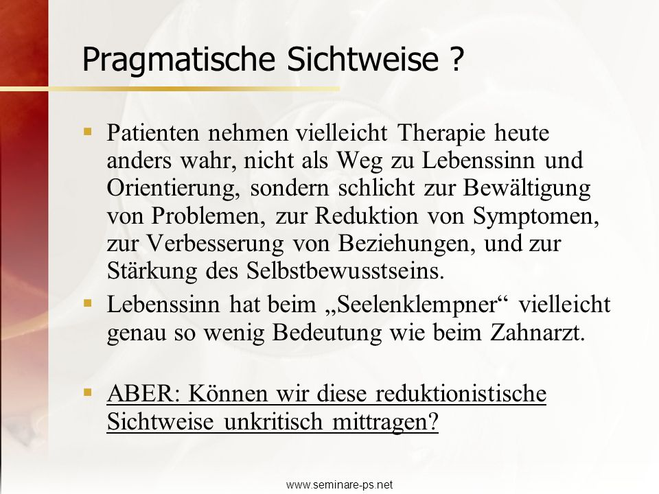 www.seminare-ps.net Pragmatische Sichtweise ? Patienten nehmen vielleicht Therapie heute anders wahr, nicht als Weg zu Lebenssinn und Orientierung, so