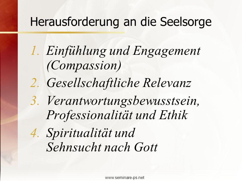 www.seminare-ps.net Herausforderung an die Seelsorge 1.Einfühlung und Engagement (Compassion) 2.Gesellschaftliche Relevanz 3.Verantwortungsbewusstsein
