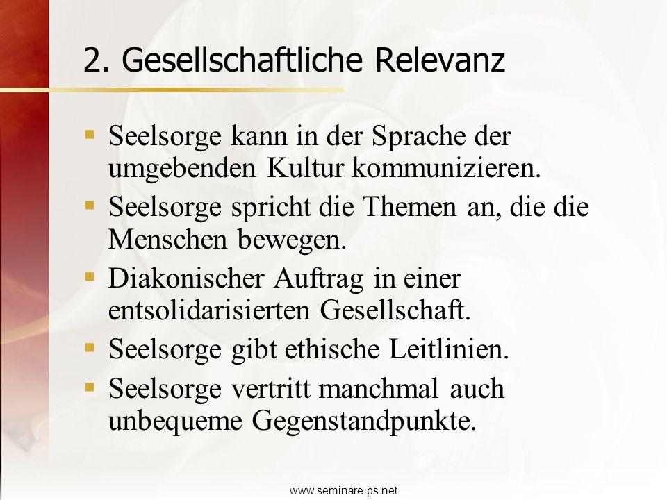 www.seminare-ps.net 2. Gesellschaftliche Relevanz Seelsorge kann in der Sprache der umgebenden Kultur kommunizieren. Seelsorge spricht die Themen an,