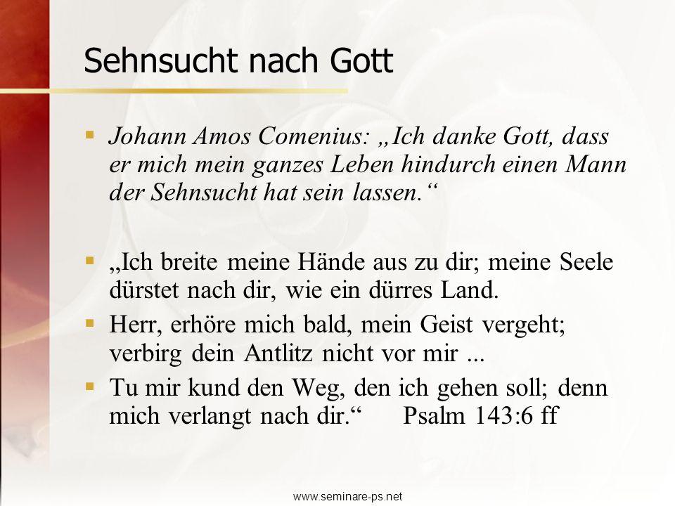 www.seminare-ps.net Sehnsucht nach Gott Johann Amos Comenius: Ich danke Gott, dass er mich mein ganzes Leben hindurch einen Mann der Sehnsucht hat sei