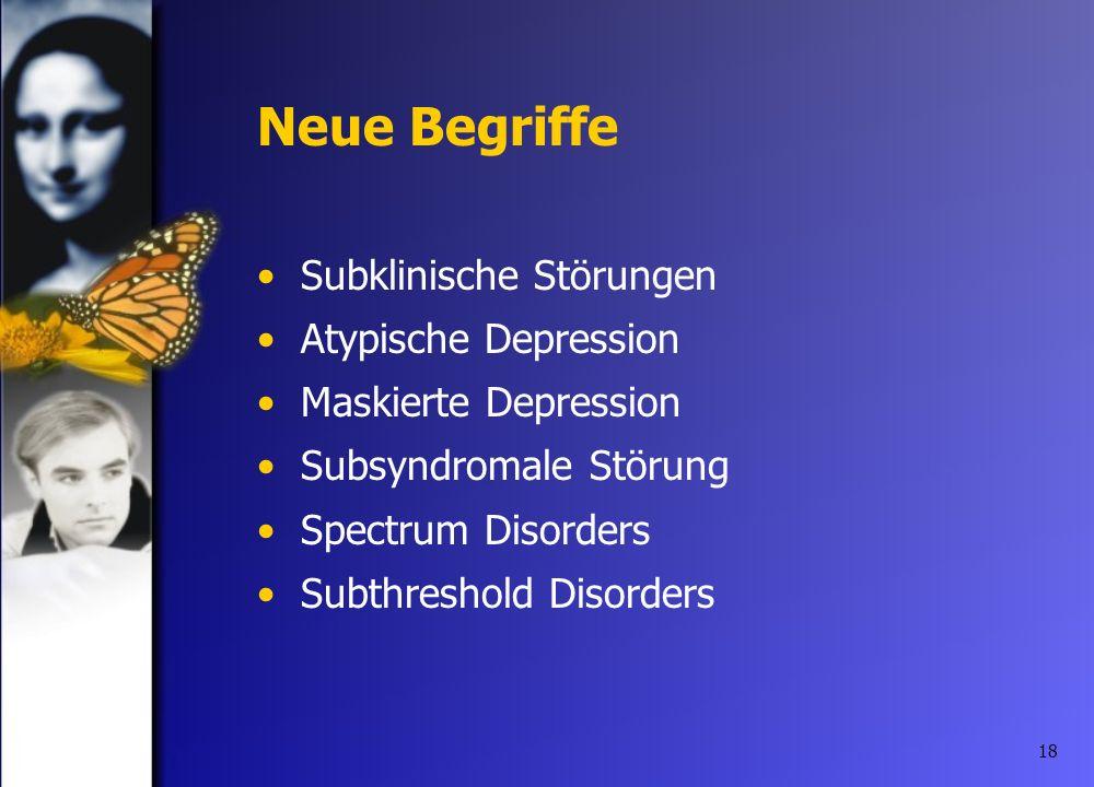 18 Neue Begriffe Subklinische Störungen Atypische Depression Maskierte Depression Subsyndromale Störung Spectrum Disorders Subthreshold Disorders