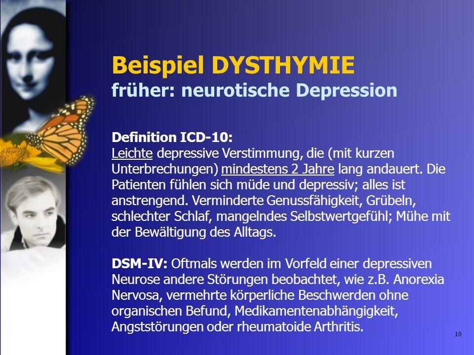 10 Beispiel DYSTHYMIE früher: neurotische Depression Definition ICD-10: Leichte depressive Verstimmung, die (mit kurzen Unterbrechungen) mindestens 2