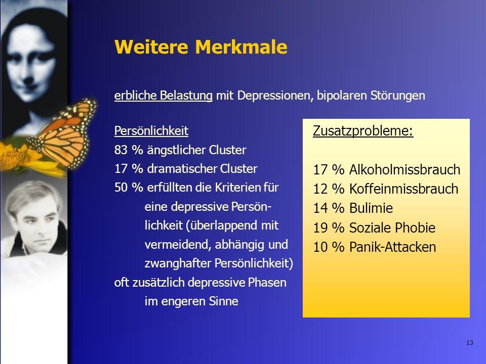 13 Weitere Merkmale erbliche Belastung mit Depressionen, bipolaren Störungen Persönlichkeit 83 % ängstlicher Cluster 17 % dramatischer Cluster 50 % er