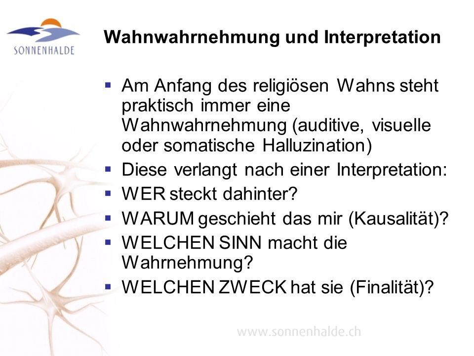 Wahnwahrnehmung und Interpretation Am Anfang des religiösen Wahns steht praktisch immer eine Wahnwahrnehmung (auditive, visuelle oder somatische Hallu