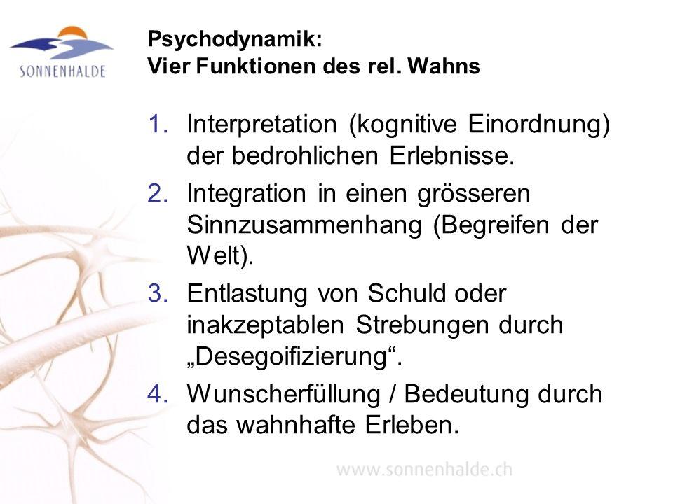 Psychodynamik: Vier Funktionen des rel. Wahns 1.Interpretation (kognitive Einordnung) der bedrohlichen Erlebnisse. 2.Integration in einen grösseren Si