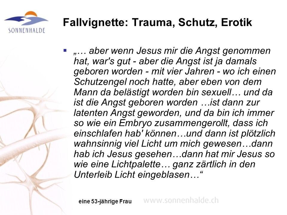 Fallvignette: Trauma, Schutz, Erotik … aber wenn Jesus mir die Angst genommen hat, war's gut - aber die Angst ist ja damals geboren worden - mit vier