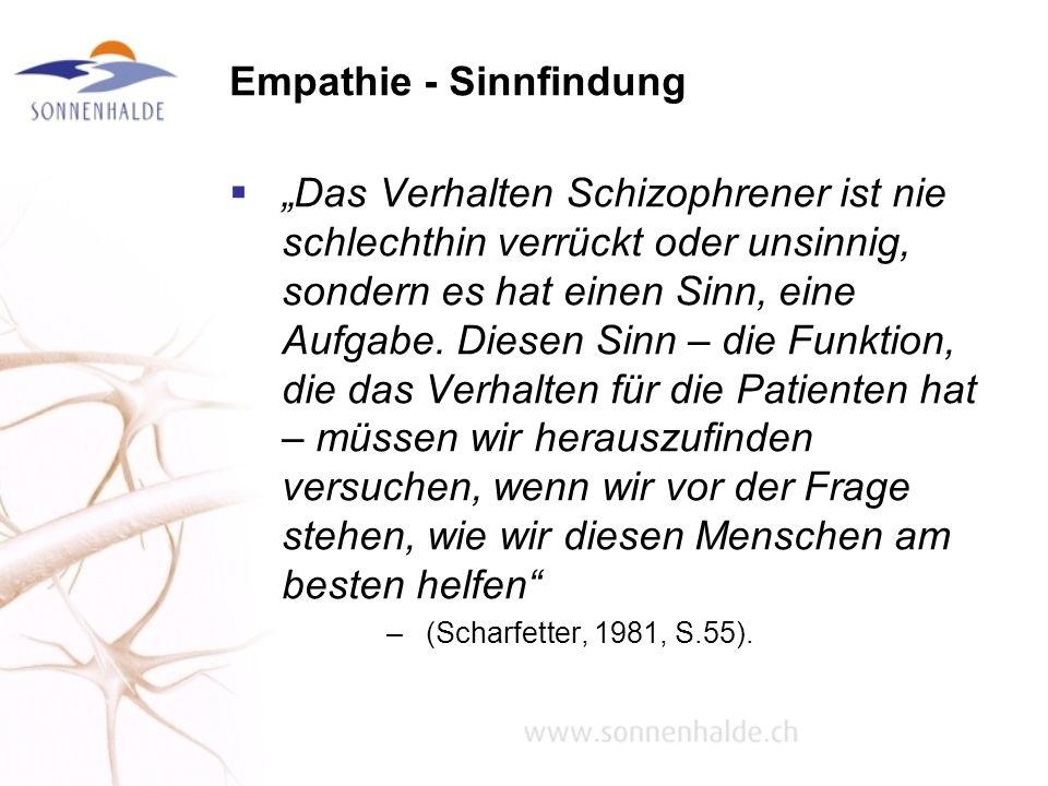 Empathie - Sinnfindung Das Verhalten Schizophrener ist nie schlechthin verrückt oder unsinnig, sondern es hat einen Sinn, eine Aufgabe. Diesen Sinn –