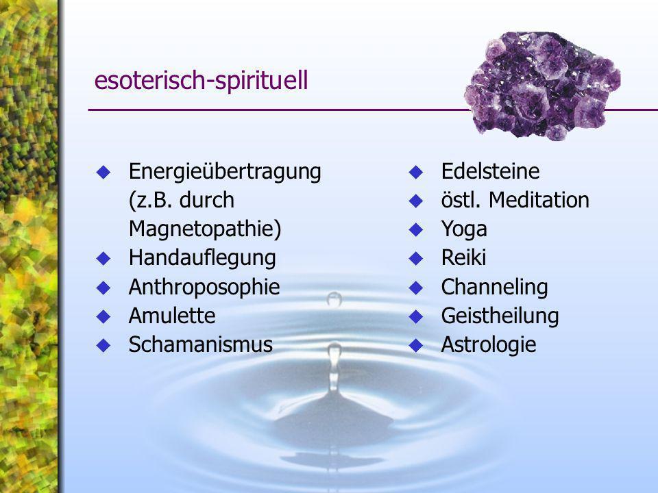 Energieübertragung (z.B. durch Magnetopathie) Handauflegung Anthroposophie Amulette Schamanismus esoterisch-spirituell Edelsteine östl. Meditation Yog