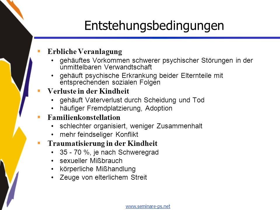 www.seminare-ps.net Entstehungsbedingungen Erbliche Veranlagung gehäuftes Vorkommen schwerer psychischer Störungen in der unmittelbaren Verwandtschaft