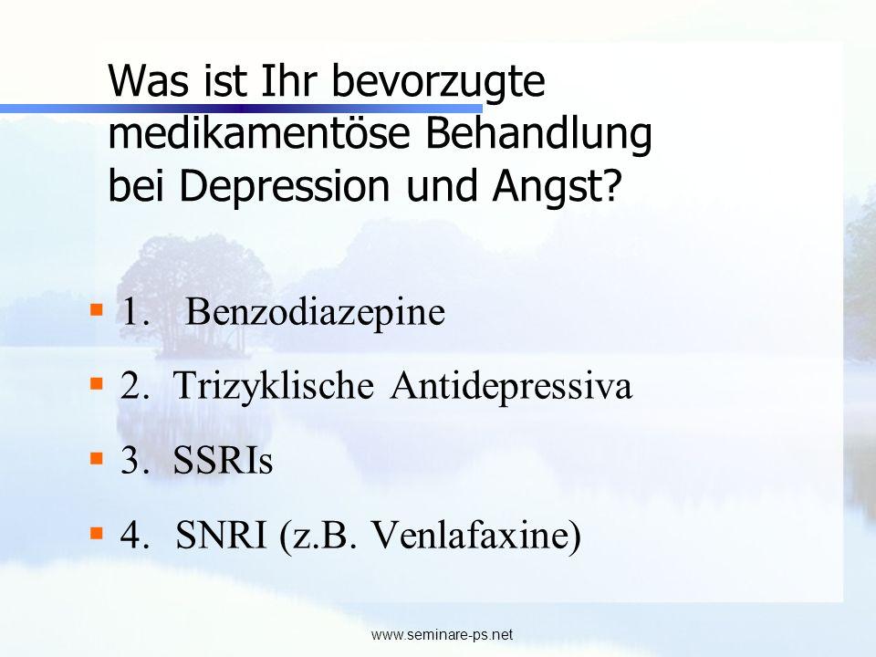 www.seminare-ps.net Was ist Ihr bevorzugte medikamentöse Behandlung bei Depression und Angst? 1. Benzodiazepine 2. Trizyklische Antidepressiva 3. SSRI