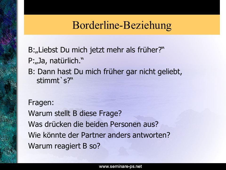 www.seminare-ps.net Borderline-Beziehung B:Liebst Du mich jetzt mehr als früher? P:Ja, natürlich. B: Dann hast Du mich früher gar nicht geliebt, stimm