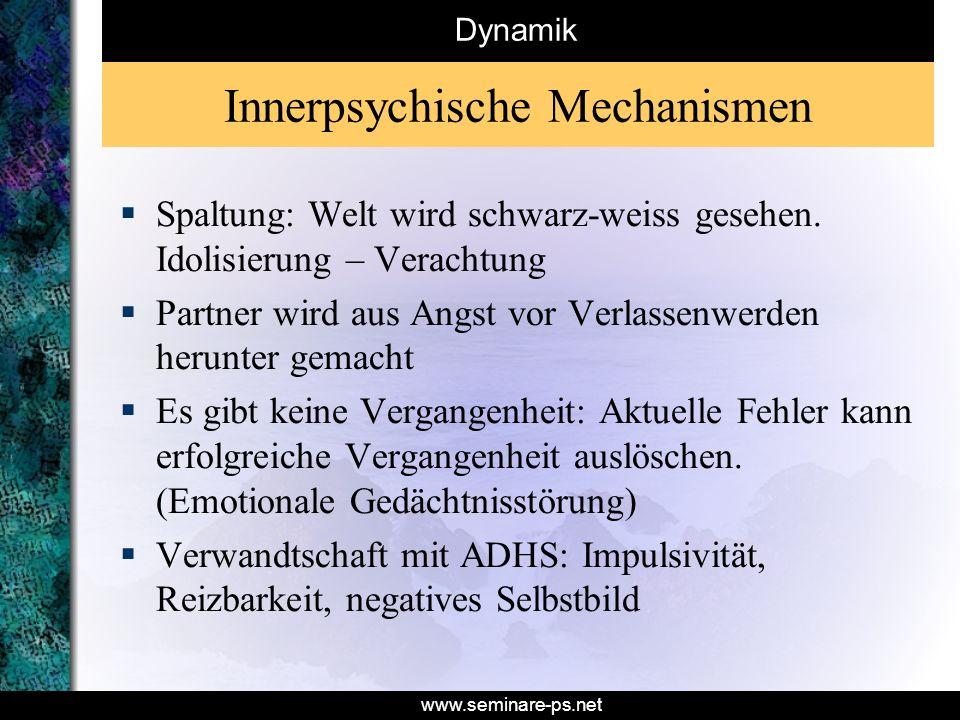 www.seminare-ps.net Innerpsychische Mechanismen Spaltung: Welt wird schwarz-weiss gesehen. Idolisierung – Verachtung Partner wird aus Angst vor Verlas
