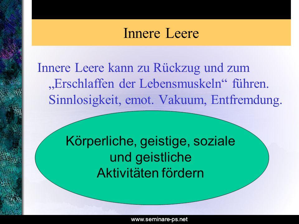 www.seminare-ps.net Innere Leere Innere Leere kann zu Rückzug und zum Erschlaffen der Lebensmuskeln führen. Sinnlosigkeit, emot. Vakuum, Entfremdung.