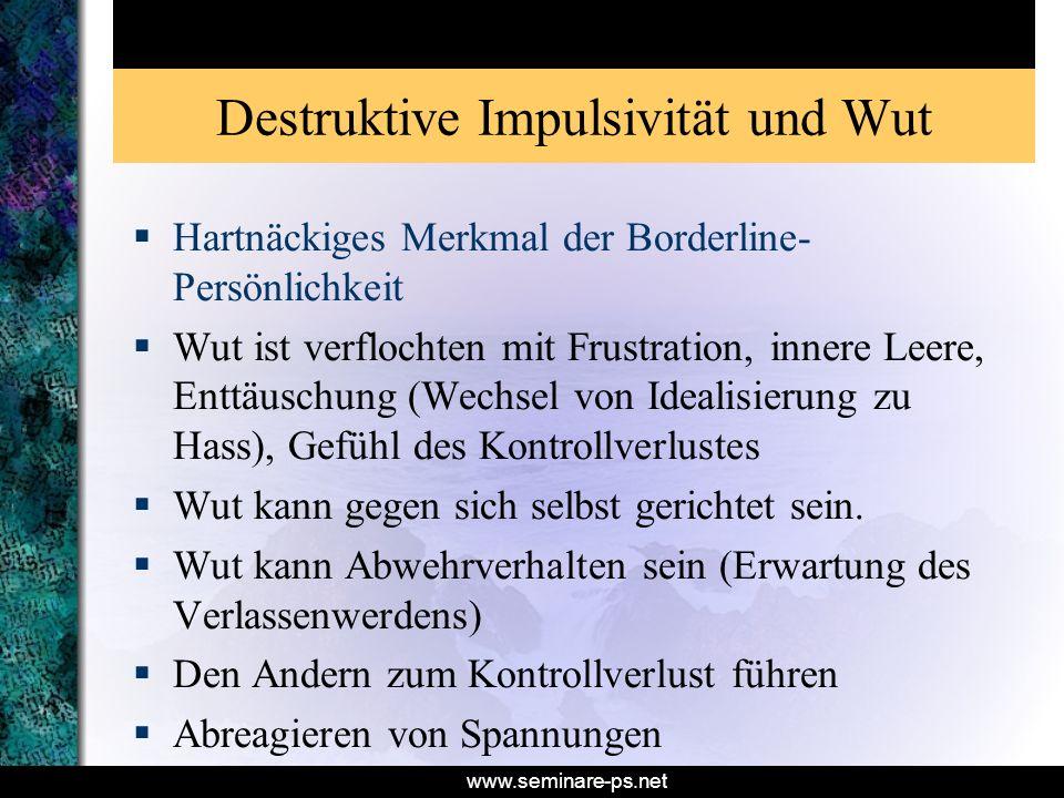 www.seminare-ps.net Destruktive Impulsivität und Wut Hartnäckiges Merkmal der Borderline- Persönlichkeit Wut ist verflochten mit Frustration, innere L