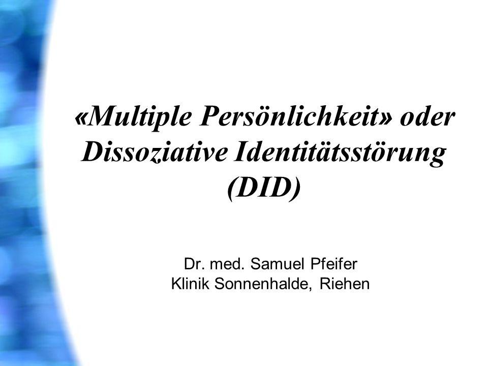 « Multiple Persönlichkeit » oder Dissoziative Identitätsstörung (DID) Dr. med. Samuel Pfeifer Klinik Sonnenhalde, Riehen