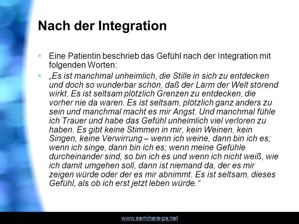 www.seminare-ps.net Nach der Integration Eine Patientin beschrieb das Gefühl nach der Integration mit folgenden Worten: Es ist manchmal unheimlich, di