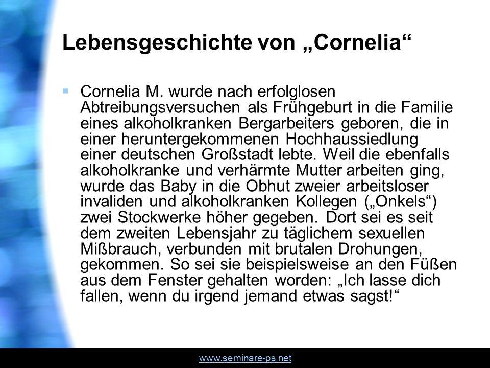 www.seminare-ps.net Lebensgeschichte von Cornelia Cornelia M. wurde nach erfolglosen Abtreibungsversuchen als Frühgeburt in die Familie eines alkoholk