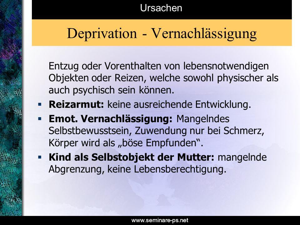 www.seminare-ps.net Deprivation - Vernachlässigung Entzug oder Vorenthalten von lebensnotwendigen Objekten oder Reizen, welche sowohl physischer als a