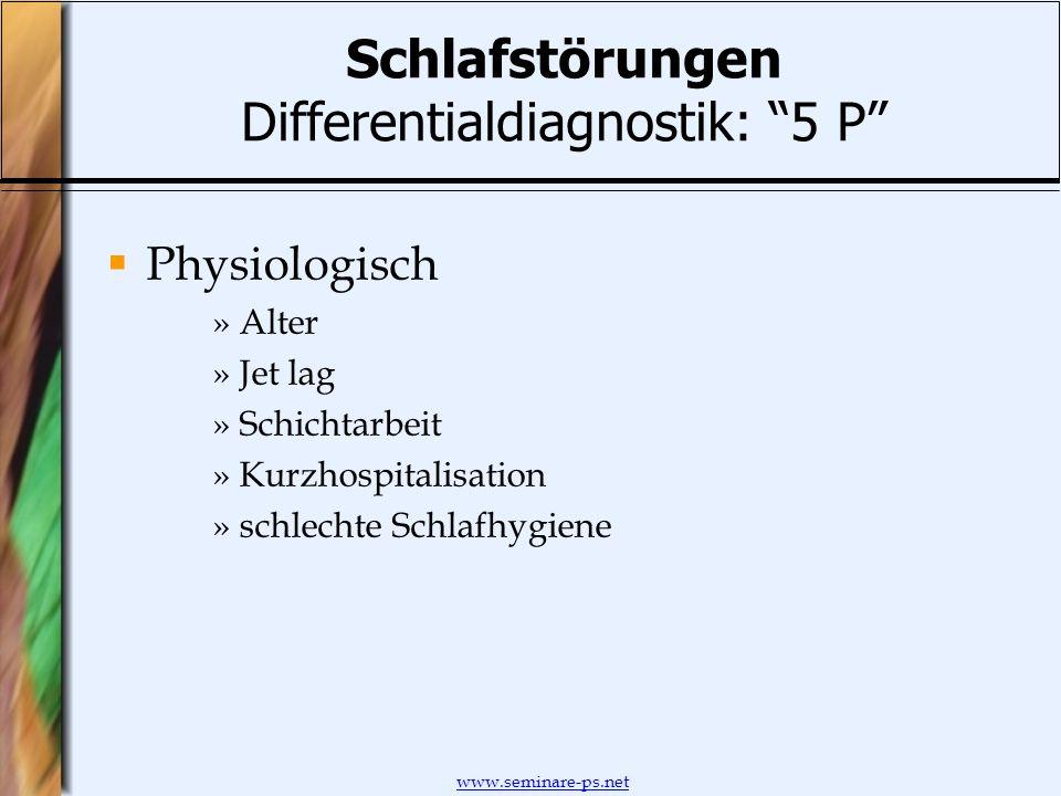 www.seminare-ps.net Schlafstörungen Differentialdiagnostik: 5 P Physiologisch »Alter »Jet lag »Schichtarbeit »Kurzhospitalisation »schlechte Schlafhyg