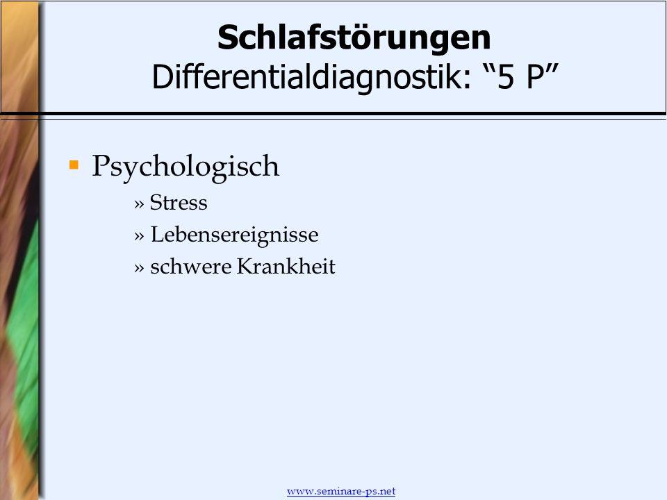 www.seminare-ps.net Schlafstörungen Differentialdiagnostik: 5 P Psychologisch »Stress »Lebensereignisse »schwere Krankheit