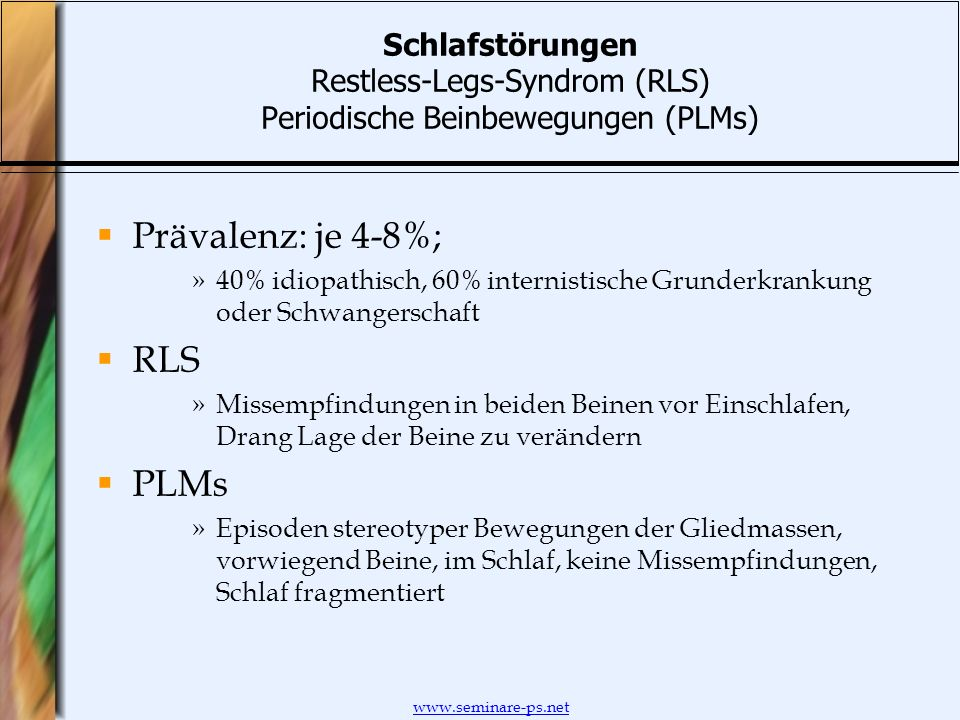 www.seminare-ps.net Schlafstörungen Restless-Legs-Syndrom (RLS) Periodische Beinbewegungen (PLMs) Prävalenz: je 4-8%; »40% idiopathisch, 60% internist