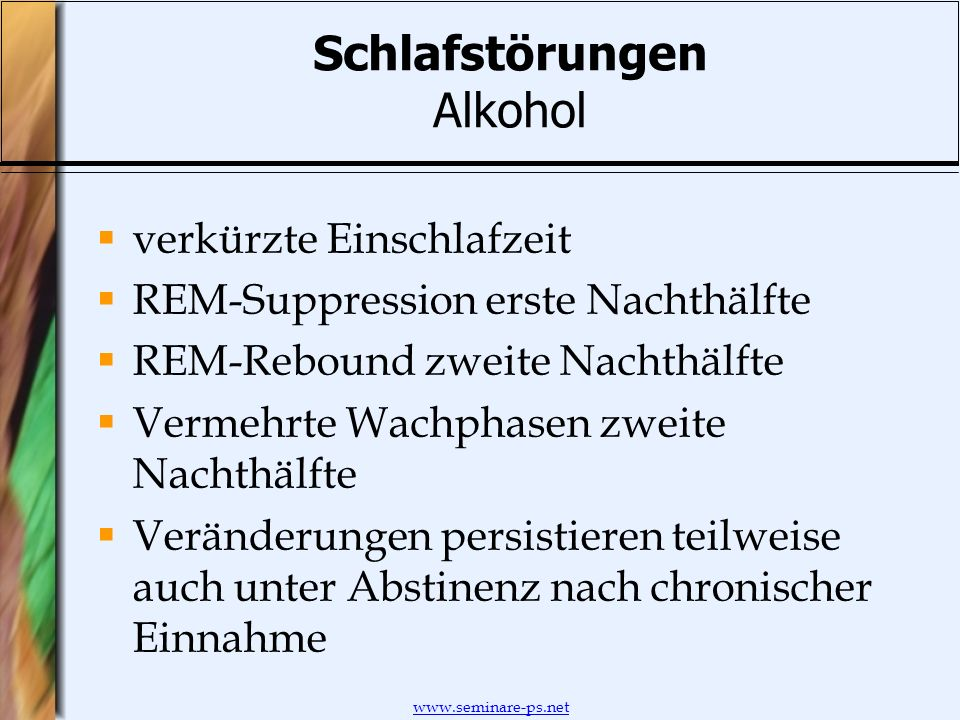 www.seminare-ps.net Schlafstörungen Alkohol verkürzte Einschlafzeit REM-Suppression erste Nachthälfte REM-Rebound zweite Nachthälfte Vermehrte Wachpha