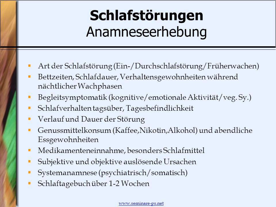 www.seminare-ps.net Schlafstörungen Anamneseerhebung Art der Schlafstörung (Ein-/Durchschlafstörung/Früherwachen) Bettzeiten, Schlafdauer, Verhaltensg